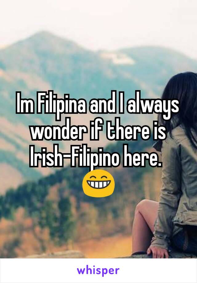 Im Filipina and I always wonder if there is Irish-Filipino here.  😁