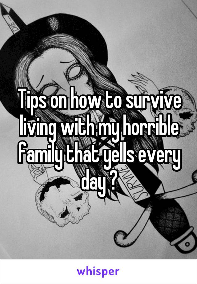 Tips on how to survive living with my horrible family that yells every day ?