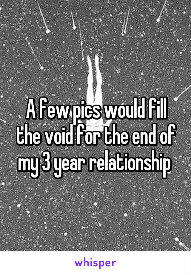 A few pics would fill the void for the end of my 3 year relationship