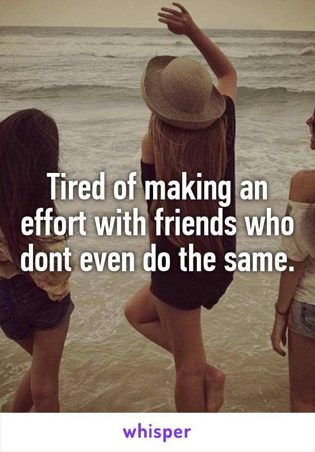 Tired of making an effort with friends who dont even do the same.