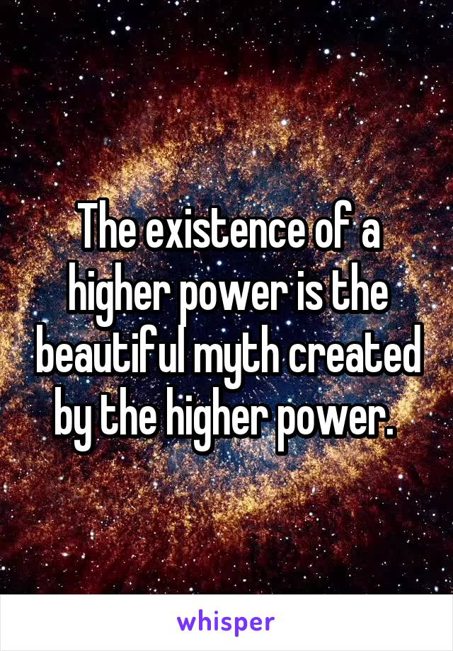 The existence of a higher power is the beautiful myth created by the higher power.
