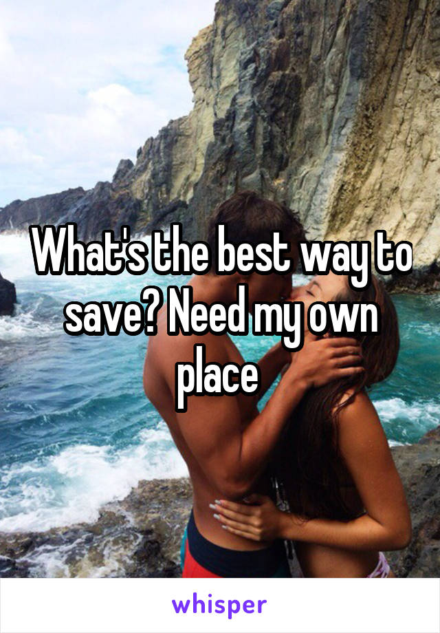 What's the best way to save? Need my own place
