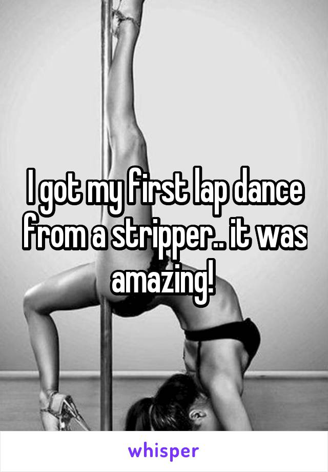 I got my first lap dance from a stripper.. it was amazing!