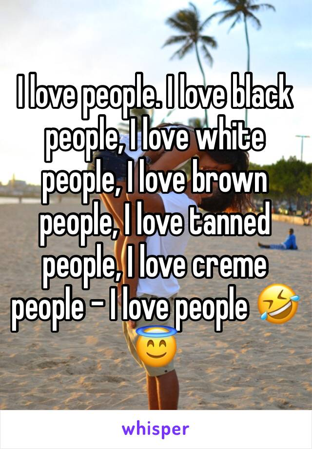 I love people. I love black people, I love white people, I love brown people, I love tanned people, I love creme people - I love people 🤣😇