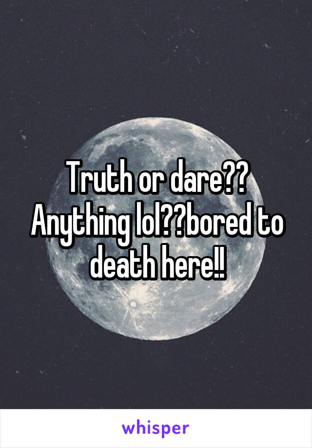 Truth or dare?? Anything lol??bored to death here!!