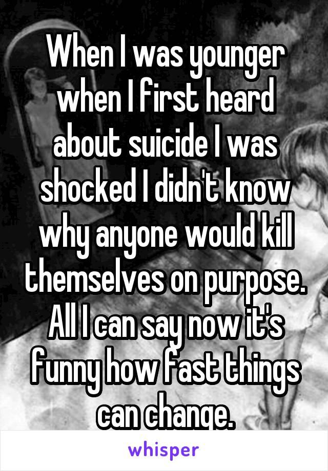 When I was younger when I first heard about suicide I was shocked I didn't know why anyone would kill themselves on purpose. All I can say now it's funny how fast things can change.