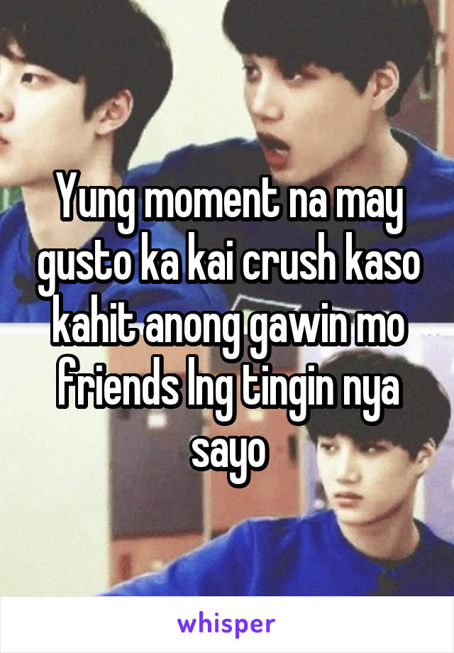 Yung moment na may gusto ka kai crush kaso kahit anong gawin mo friends lng tingin nya sayo