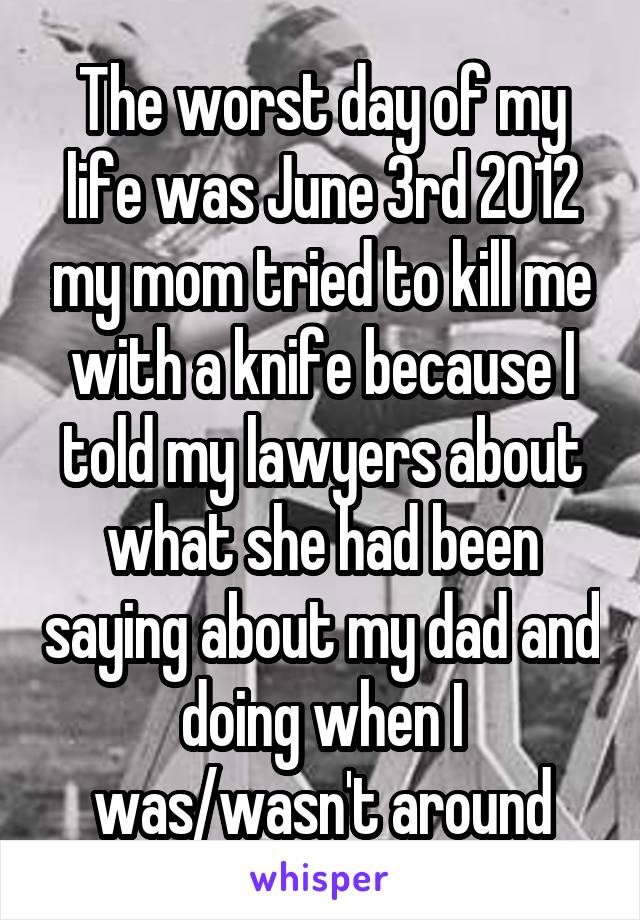 The worst day of my life was June 3rd 2012 my mom tried to kill me with a knife because I told my lawyers about what she had been saying about my dad and doing when I was/wasn't around