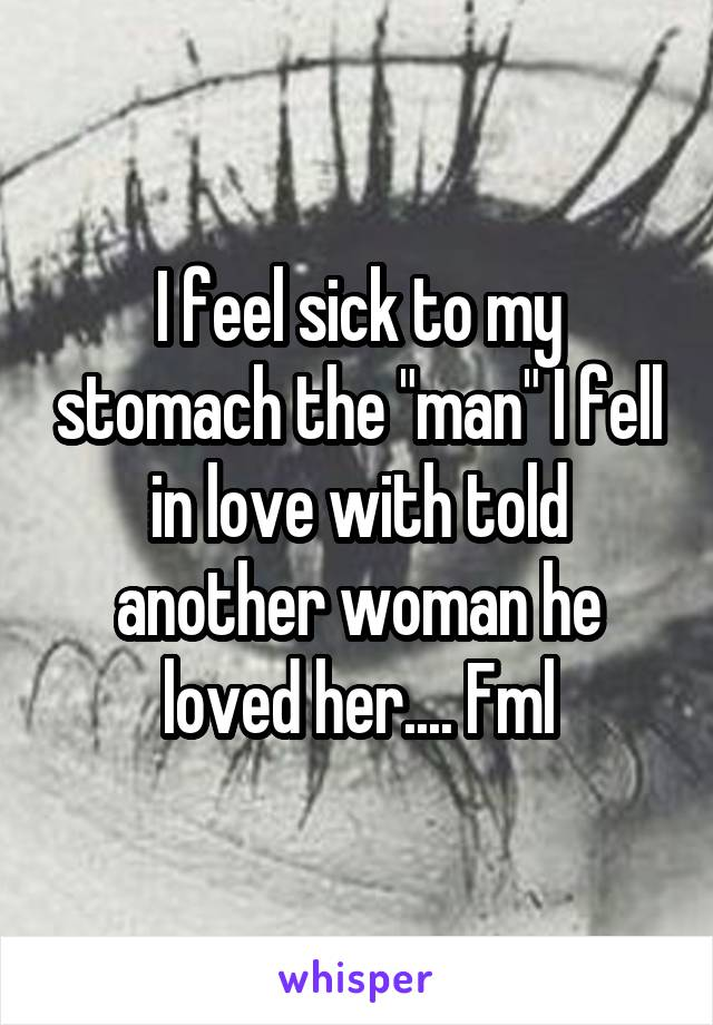 "I feel sick to my stomach the ""man"" I fell in love with told another woman he loved her.... Fml"