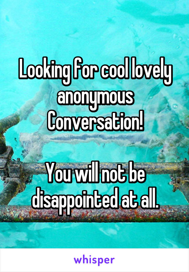 Looking for cool lovely anonymous Conversation!  You will not be disappointed at all.
