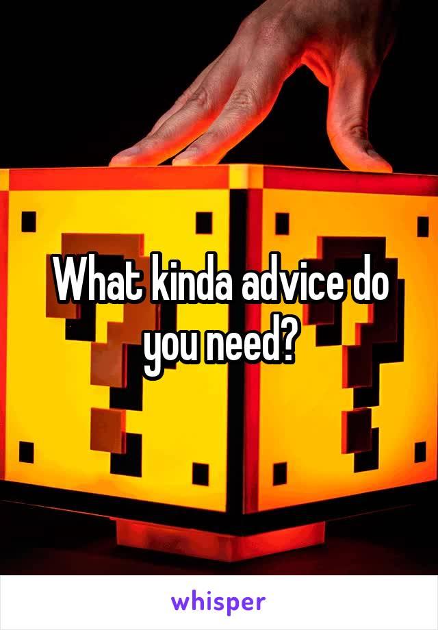 What kinda advice do you need?