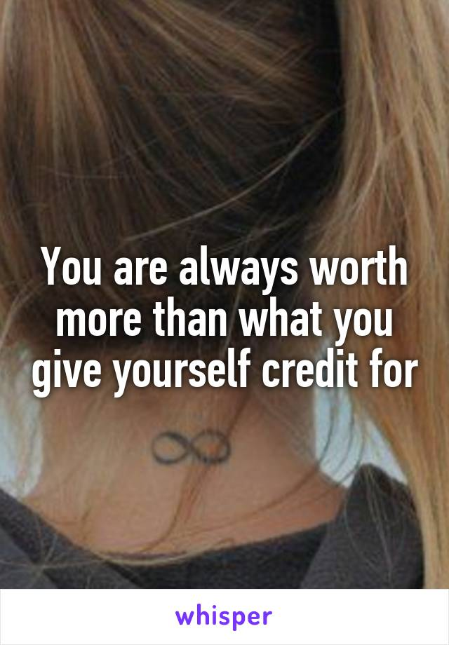 You are always worth more than what you give yourself credit for