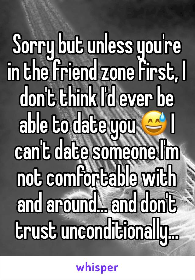 Sorry but unless you're in the friend zone first, I don't think I'd ever be able to date you 😅 I can't date someone I'm not comfortable with and around... and don't trust unconditionally...