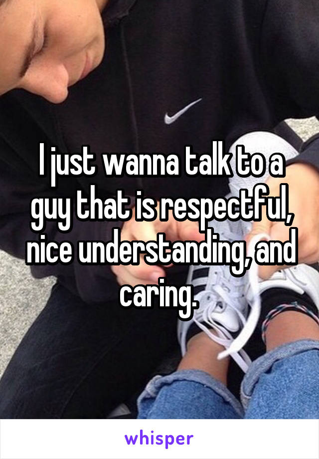 I just wanna talk to a guy that is respectful, nice understanding, and caring.