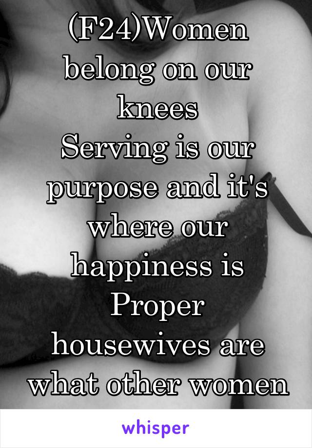(F24)Women belong on our knees Serving is our purpose and it's where our happiness is Proper housewives are what other women should strive to be!