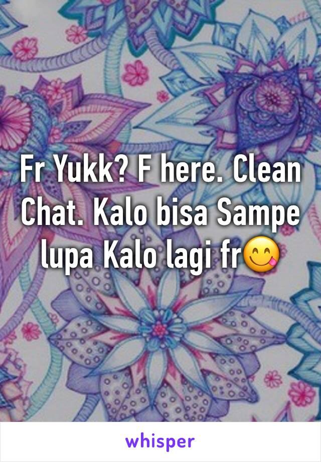 Fr Yukk? F here. Clean Chat. Kalo bisa Sampe lupa Kalo lagi fr😋