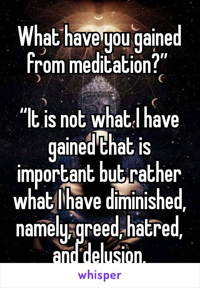 """What have you gained from meditation?""""   """"It is not what I have gained that is important but rather what I have diminished, namely, greed, hatred, and delusion."""