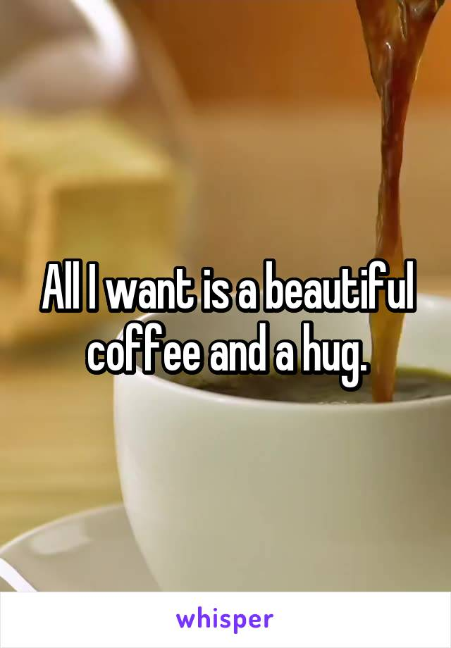 All I want is a beautiful coffee and a hug.