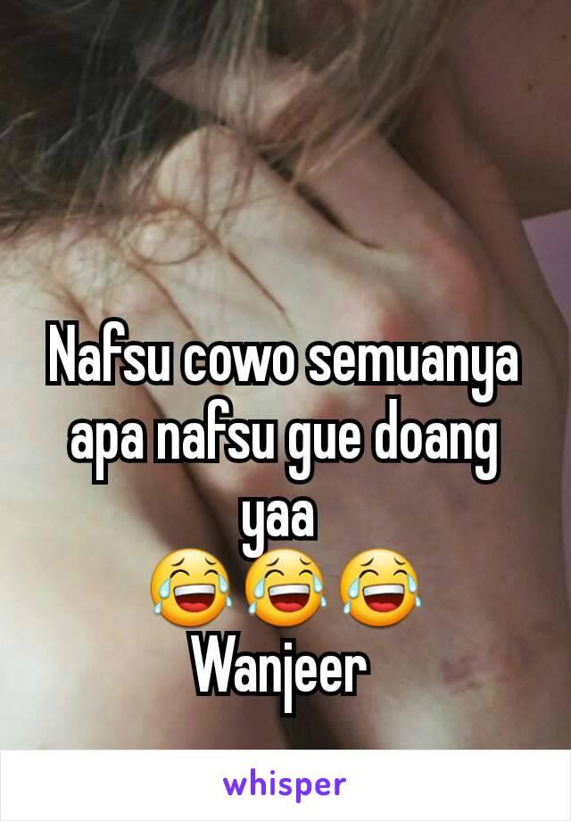 Nafsu cowo semuanya apa nafsu gue doang yaa  😂😂😂 Wanjeer