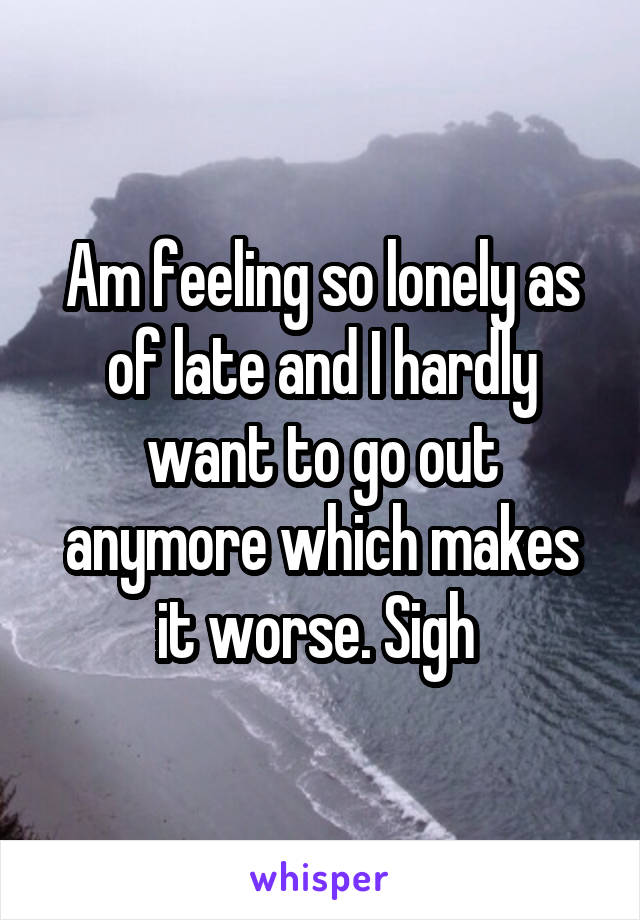 Am feeling so lonely as of late and I hardly want to go out anymore which makes it worse. Sigh