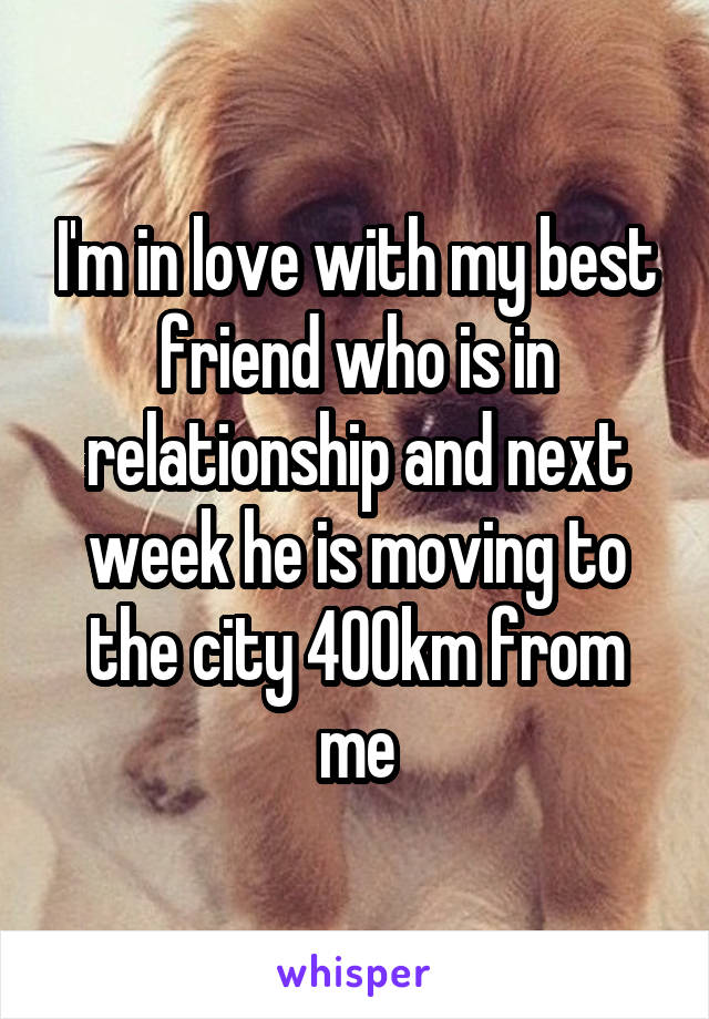 I'm in love with my best friend who is in relationship and next week he is moving to the city 400km from me