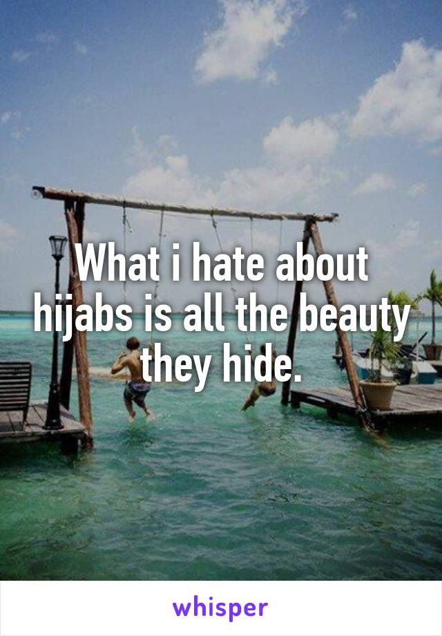 What i hate about hijabs is all the beauty they hide.