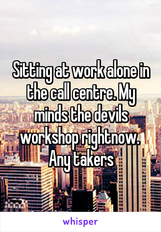 Sitting at work alone in the call centre. My minds the devils workshop rightnow.  Any takers