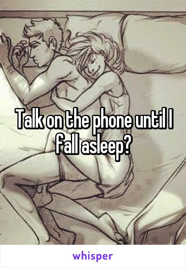 Talk on the phone until I fall asleep?