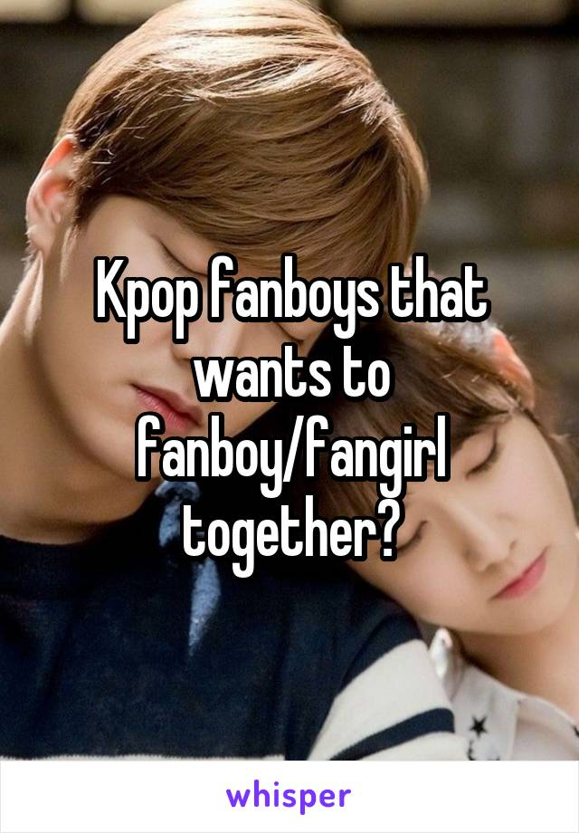 Kpop fanboys that wants to fanboy/fangirl together?