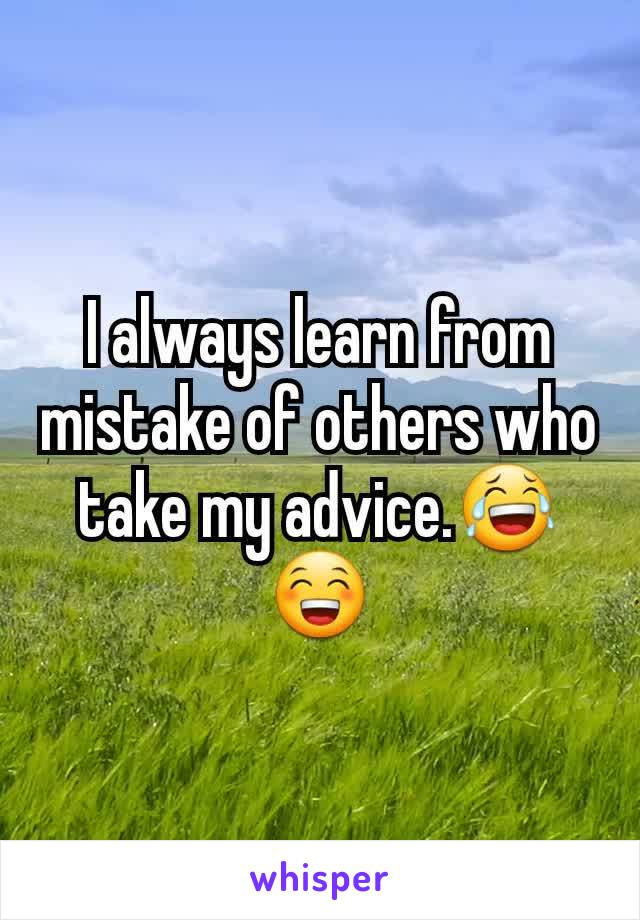 I always learn from mistake of others who take my advice.😂😁