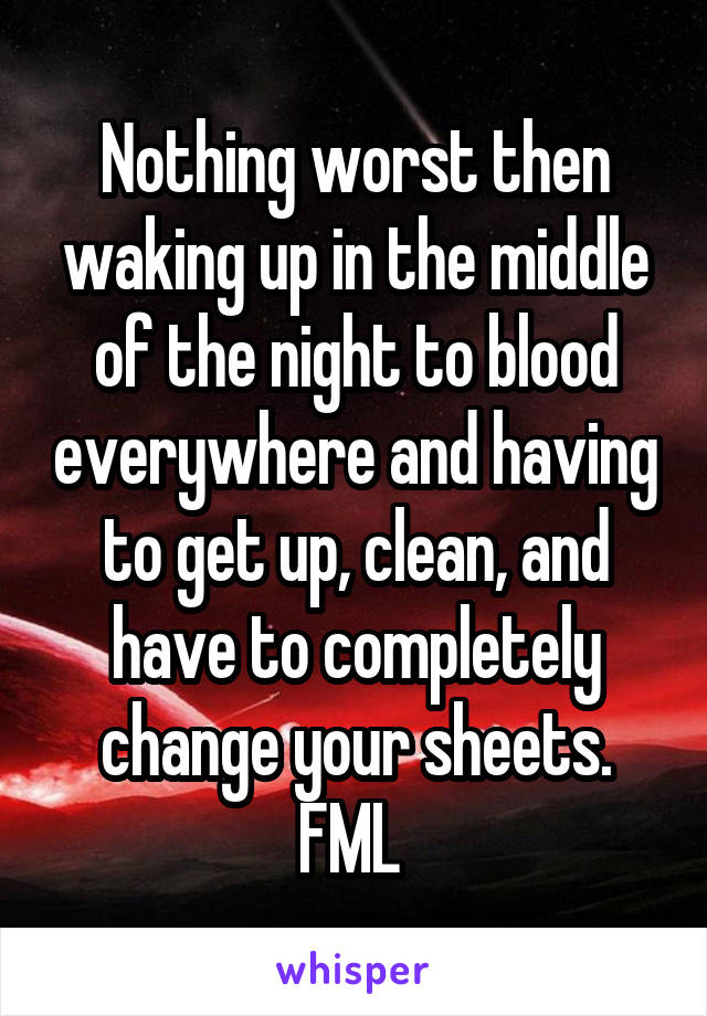 Nothing worst then waking up in the middle of the night to blood everywhere and having to get up, clean, and have to completely change your sheets. FML