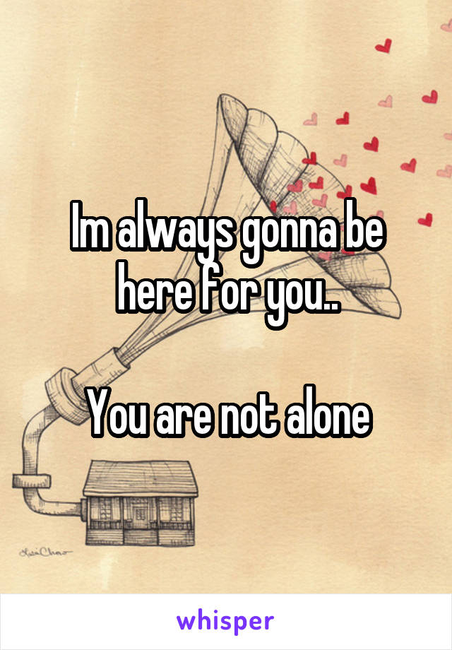 Im always gonna be here for you..  You are not alone