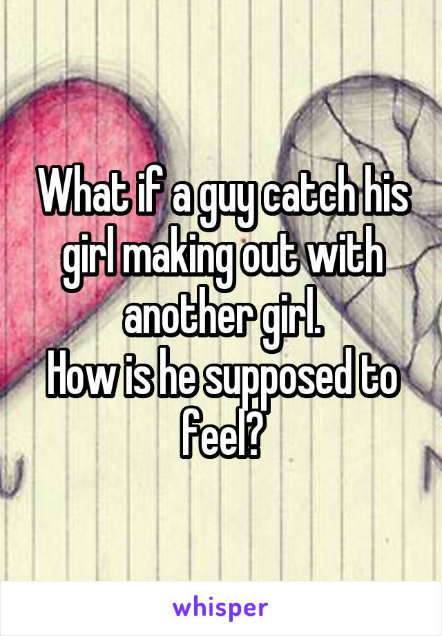 What if a guy catch his girl making out with another girl. How is he supposed to feel?