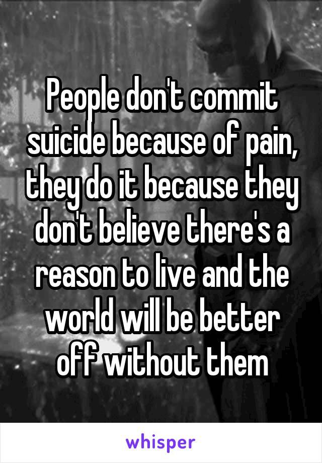 People don't commit suicide because of pain, they do it because they don't believe there's a reason to live and the world will be better off without them