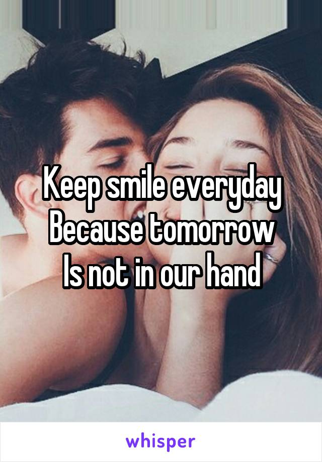 Keep smile everyday Because tomorrow Is not in our hand