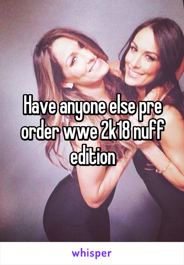 Have anyone else pre order wwe 2k18 nuff edition