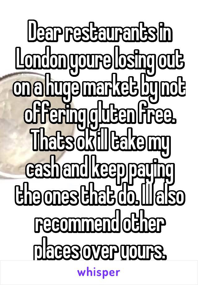 Dear restaurants in London youre losing out on a huge market by not offering gluten free. Thats ok ill take my cash and keep paying the ones that do. Ill also recommend other places over yours.