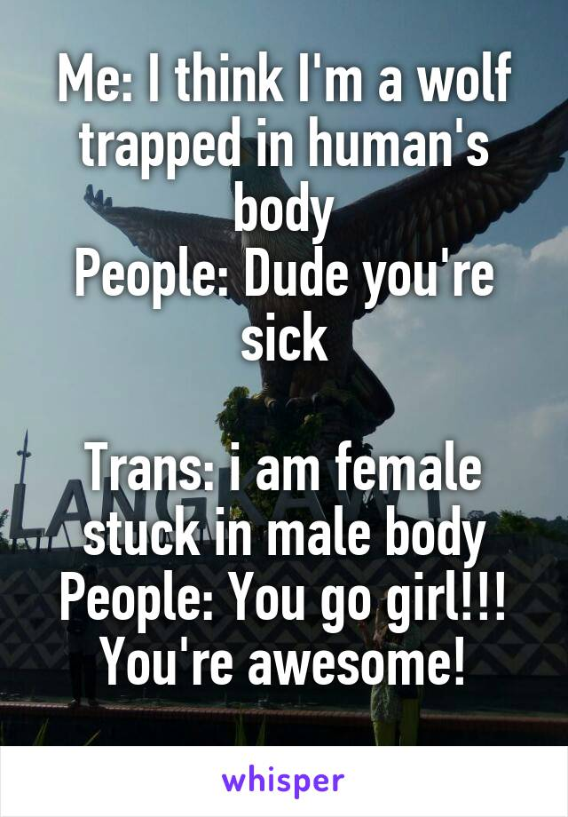 Me: I think I'm a wolf trapped in human's body People: Dude you're sick  Trans: i am female stuck in male body People: You go girl!!! You're awesome!
