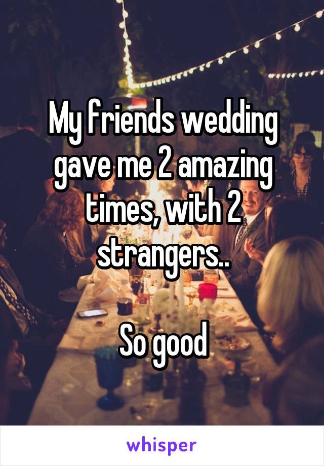 My friends wedding gave me 2 amazing times, with 2 strangers..  So good