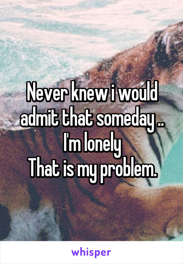 Never knew i would admit that someday .. I'm lonely That is my problem.
