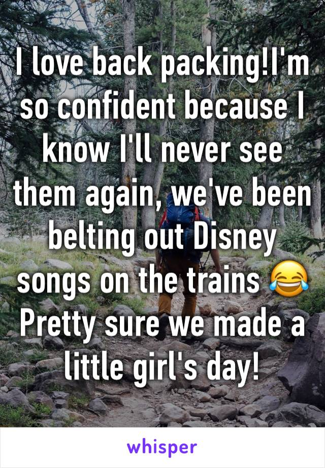 I love back packing!I'm so confident because I know I'll never see them again, we've been belting out Disney songs on the trains 😂                Pretty sure we made a little girl's day!
