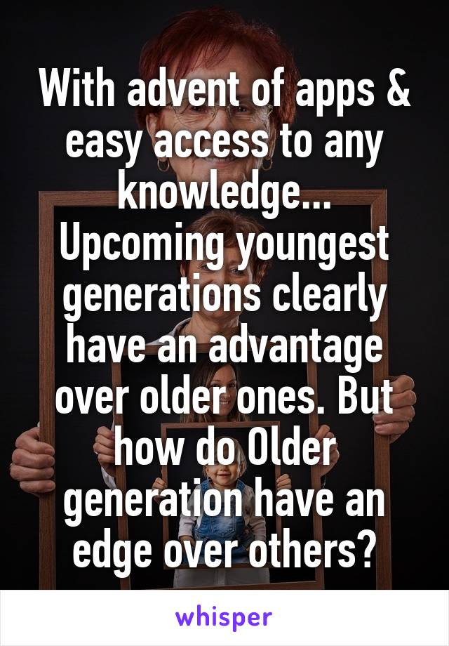 With advent of apps & easy access to any knowledge... Upcoming youngest generations clearly have an advantage over older ones. But how do Older generation have an edge over others?