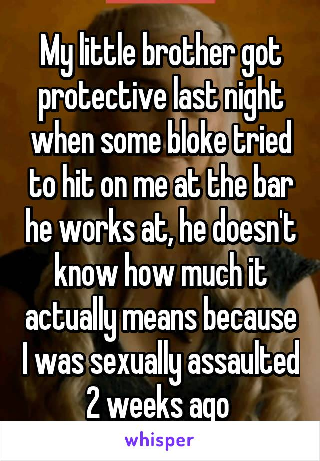 My little brother got protective last night when some bloke tried to hit on me at the bar he works at, he doesn't know how much it actually means because I was sexually assaulted 2 weeks ago