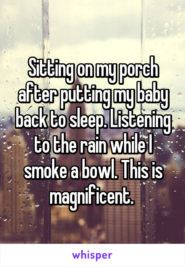 Sitting on my porch after putting my baby back to sleep. Listening to the rain while I smoke a bowl. This is magnificent.