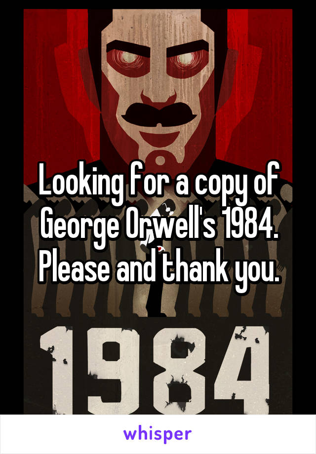 Looking for a copy of George Orwell's 1984. Please and thank you.