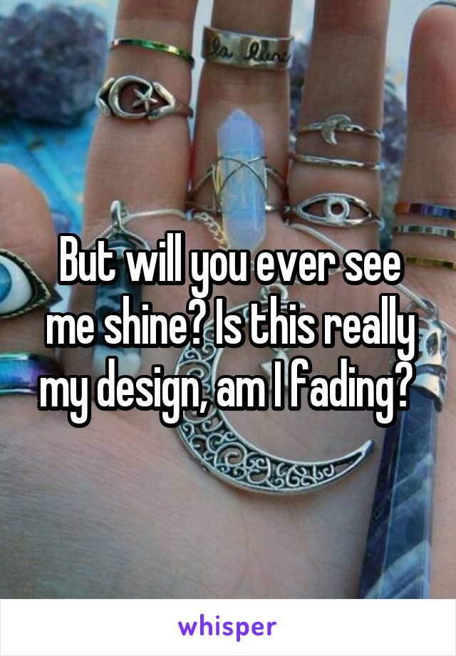 But will you ever see me shine? Is this really my design, am I fading?
