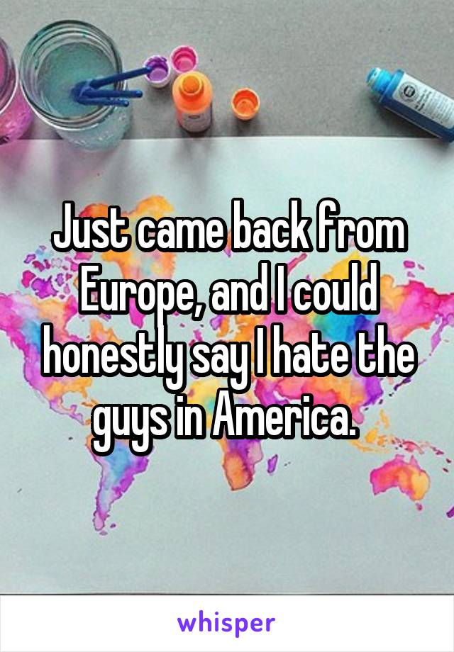 Just came back from Europe, and I could honestly say I hate the guys in America.
