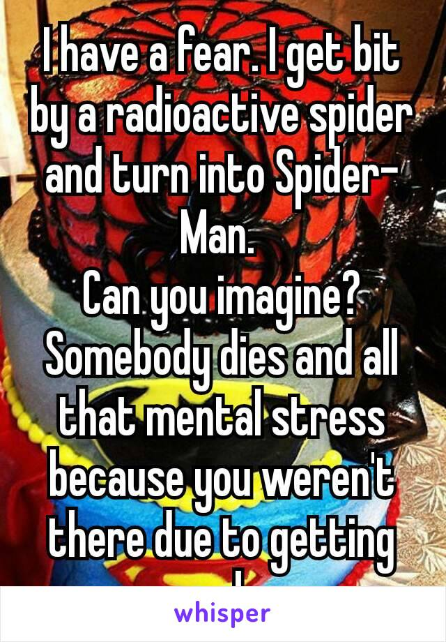 I have a fear. I get bit by a radioactive spider and turn into Spider-Man.  Can you imagine? Somebody dies and all that mental stress because you weren't there due to getting some sleep…