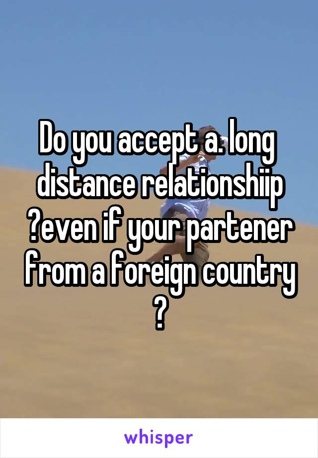 Do you accept a. long  distance relationshiip ?even if your partener from a foreign country ?