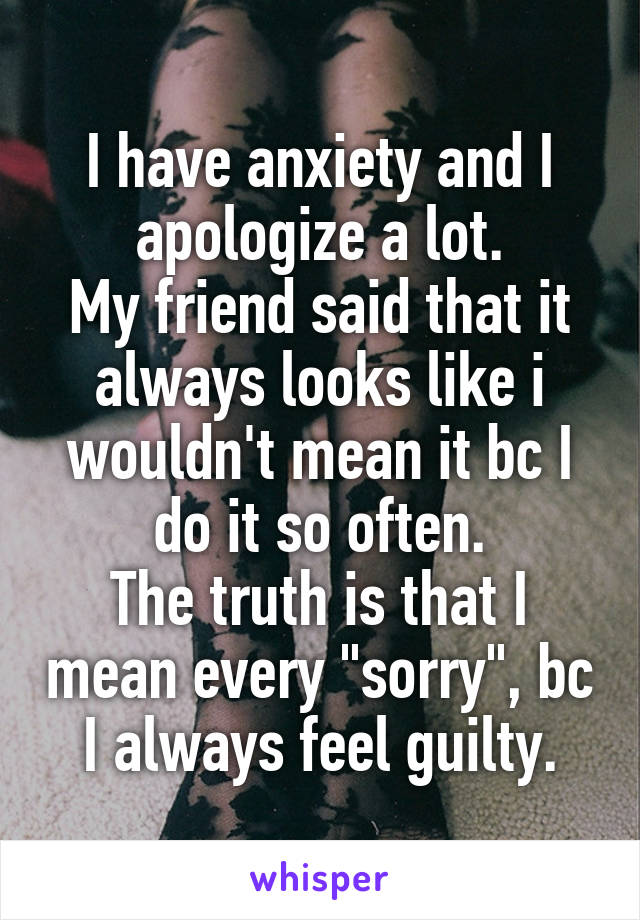 """I have anxiety and I apologize a lot. My friend said that it always looks like i wouldn't mean it bc I do it so often. The truth is that I mean every """"sorry"""", bc I always feel guilty."""